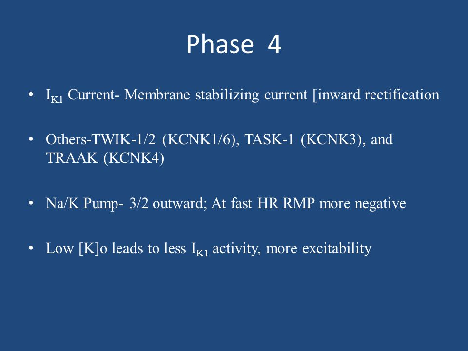 Phase 4 IK1 Current- Membrane stabilizing current [inward rectification. Others-TWIK-1/2 (KCNK1/6), TASK-1 (KCNK3), and TRAAK (KCNK4)
